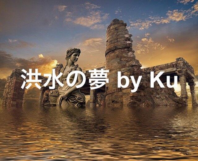 前編【Ku】予知夢かと思う『洪水の夢』はほとんど『前世記憶』だよ【夢占い】