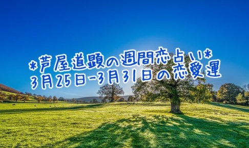 3月25日-3月31日の恋愛運【芦屋道顕の音魂占い★2019年】
