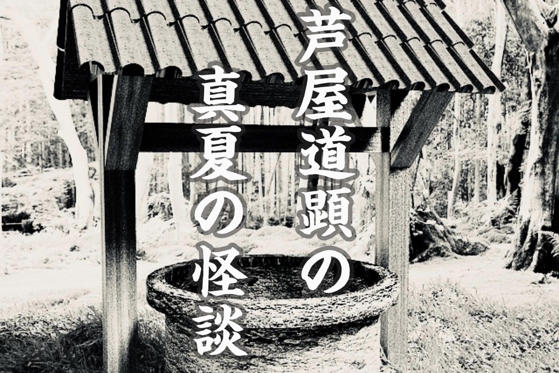 【真夏の怪談】前編:意地悪女と願いの叶う井戸【芦屋道顕】