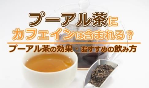 プーアル茶にカフェインは含まれる?プーアル茶の効果・おすすめの飲み方