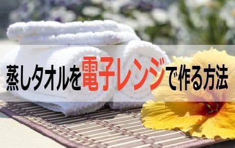 蒸しタオルを電子レンジで作る方法!注意点とコツ、蒸しタオルは美容に最適?